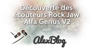 Découverte des écouteurs Rock Jaw Alfa Genus V2